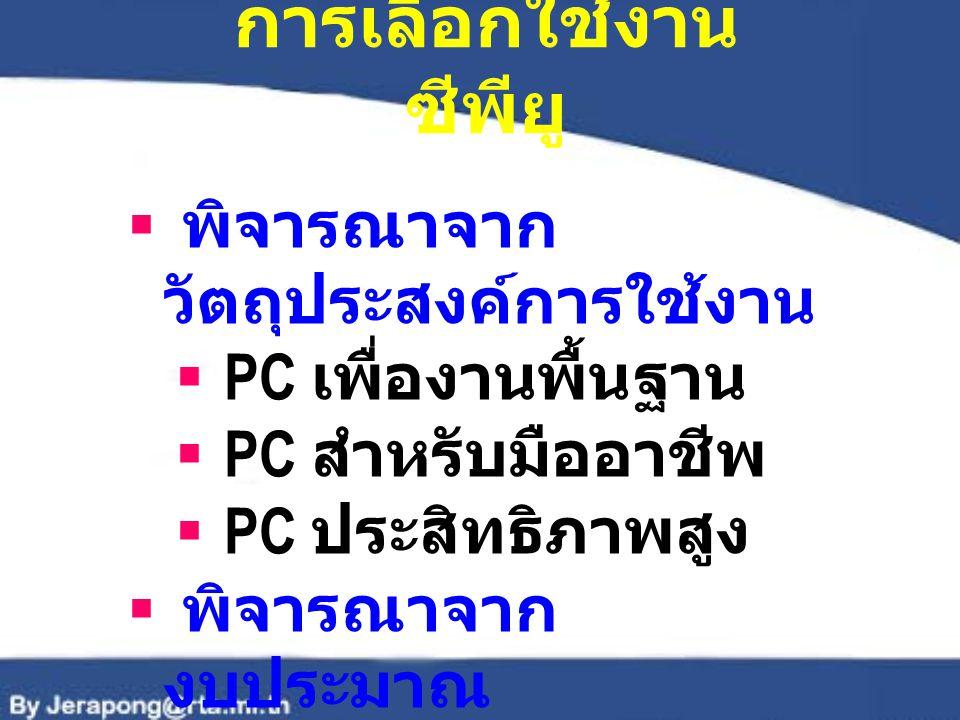 การเลือกใช้งาน ซีพียู  พิจารณาจาก วัตถุประสงค์การใช้งาน  PC เพื่องานพื้นฐาน  PC สำหรับมืออาชีพ  PC ประสิทธิภาพสูง  พิจารณาจาก งบประมาณ
