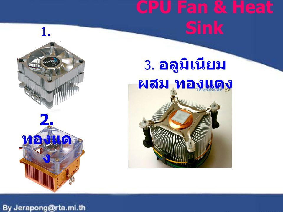CPU Fan & Heat Sink 1. อลูมิเนีย ม 2. ทองแด ง 3. อลูมิเนียม ผสม ทองแดง