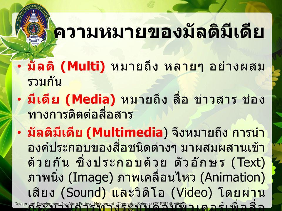 ความหมายของมัลติมีเดีย มัลติ (Multi) หมายถึง หลายๆ อย่างผสม รวมกัน มีเดีย (Media) หมายถึง สื่อ ข่าวสาร ช่อง ทางการติดต่อสื่อสาร มัลติมีเดีย (Multimedi