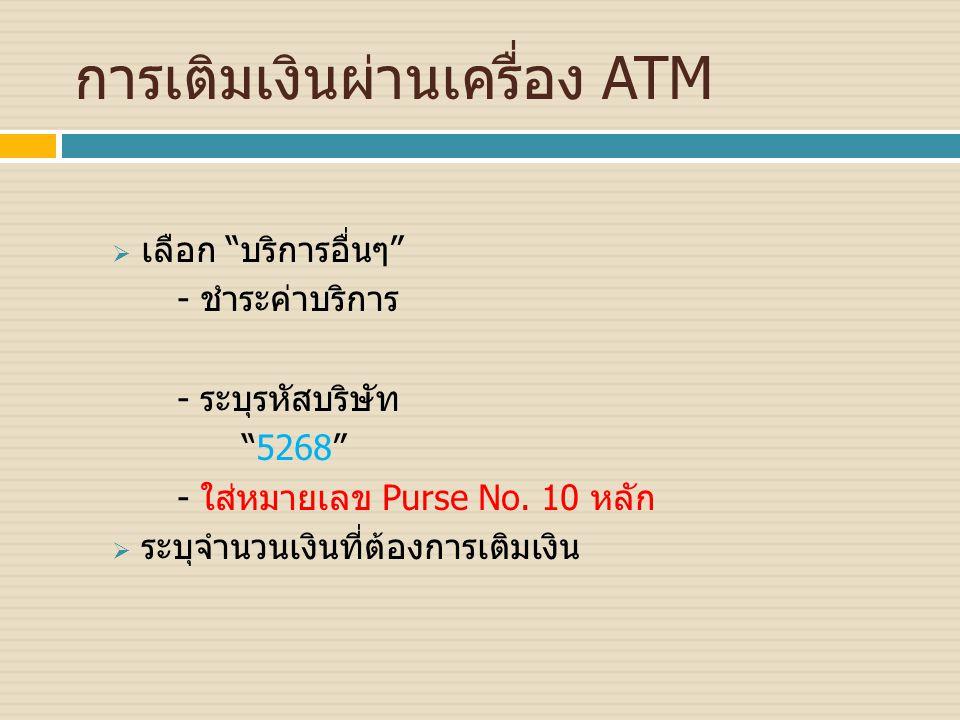 """การเติมเงินผ่านเครื่อง ATM  เลือก """"บริการอื่นๆ"""" - ชำระค่าบริการ - ระบุรหัสบริษัท """"5268"""" - ใส่หมายเลข Purse No. 10 หลัก  ระบุจำนวนเงินที่ต้องการเติมเ"""