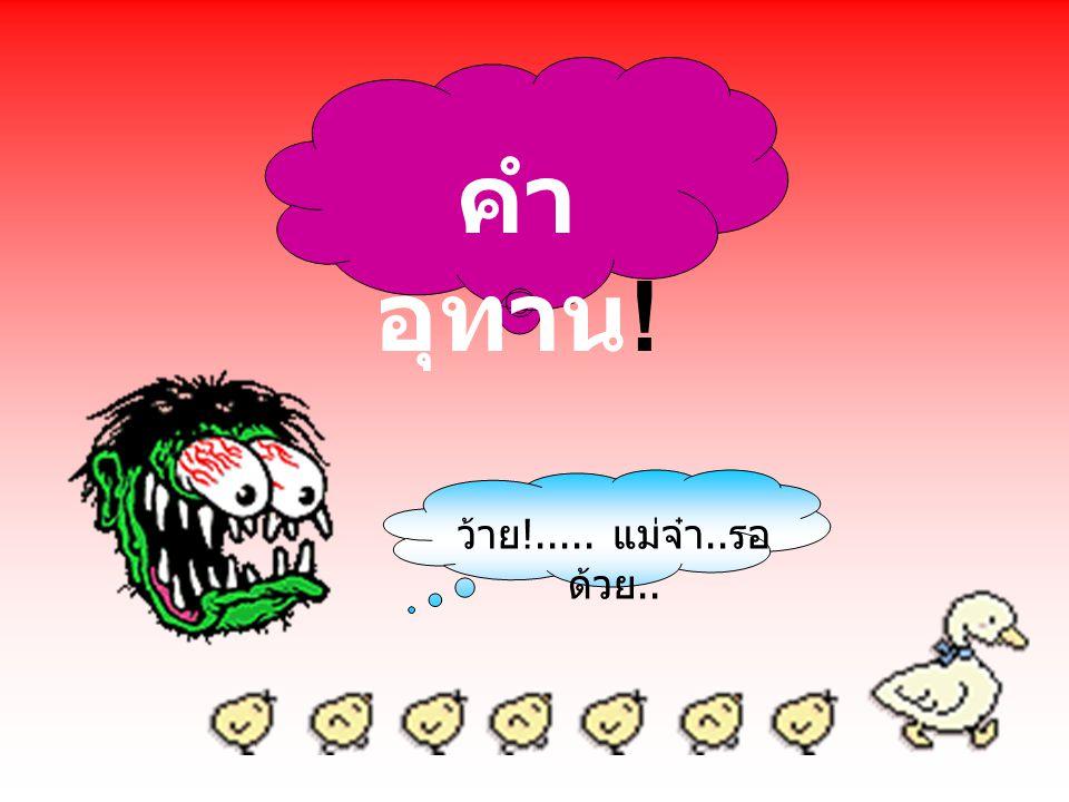 คำ อุทาน หมายถึง คำที่เปล่งออกมา เพื่อแสดงอารมณ์ หรือ ความรู้สึกของผู้พูด ส่วนมาก มักไม่มีความหมายตรงตาม ถ้อยคำ แต่จะเน้นไปทาง ความรู้สึกและอารมณ์เป็น สำคัญ ไอ๊หยา !..