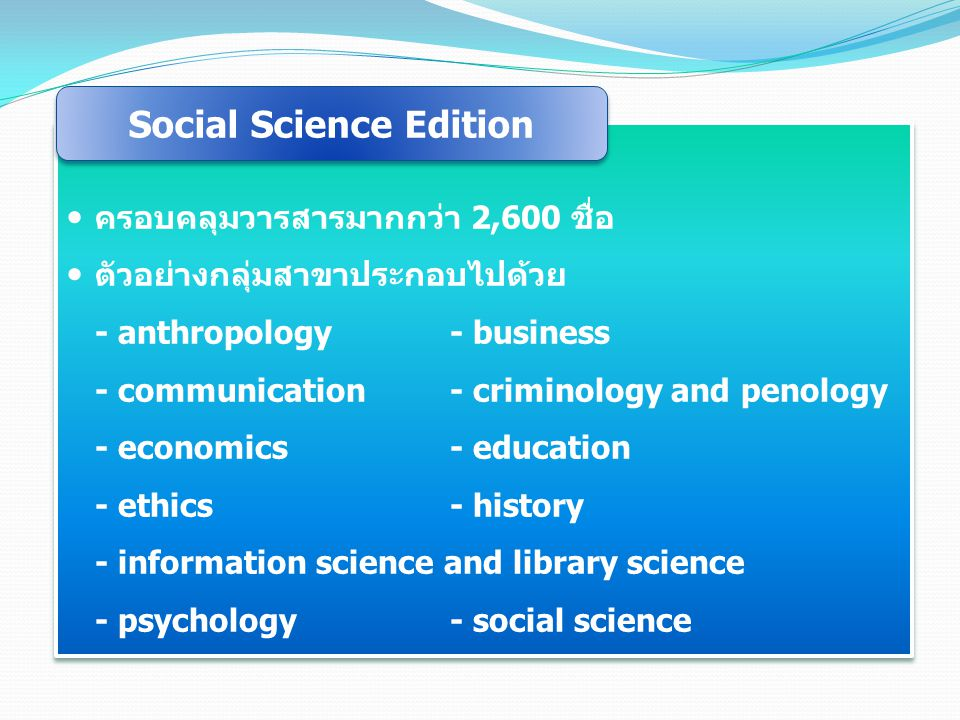 ครอบคลุมวารสารมากกว่า 2,600 ชื่อ ตัวอย่างกลุ่มสาขาประกอบไปด้วย - anthropology- business - communication- criminology and penology - economics- education - ethics- history - information science and library science - psychology- social science ครอบคลุมวารสารมากกว่า 2,600 ชื่อ ตัวอย่างกลุ่มสาขาประกอบไปด้วย - anthropology- business - communication- criminology and penology - economics- education - ethics- history - information science and library science - psychology- social science Social Science Edition