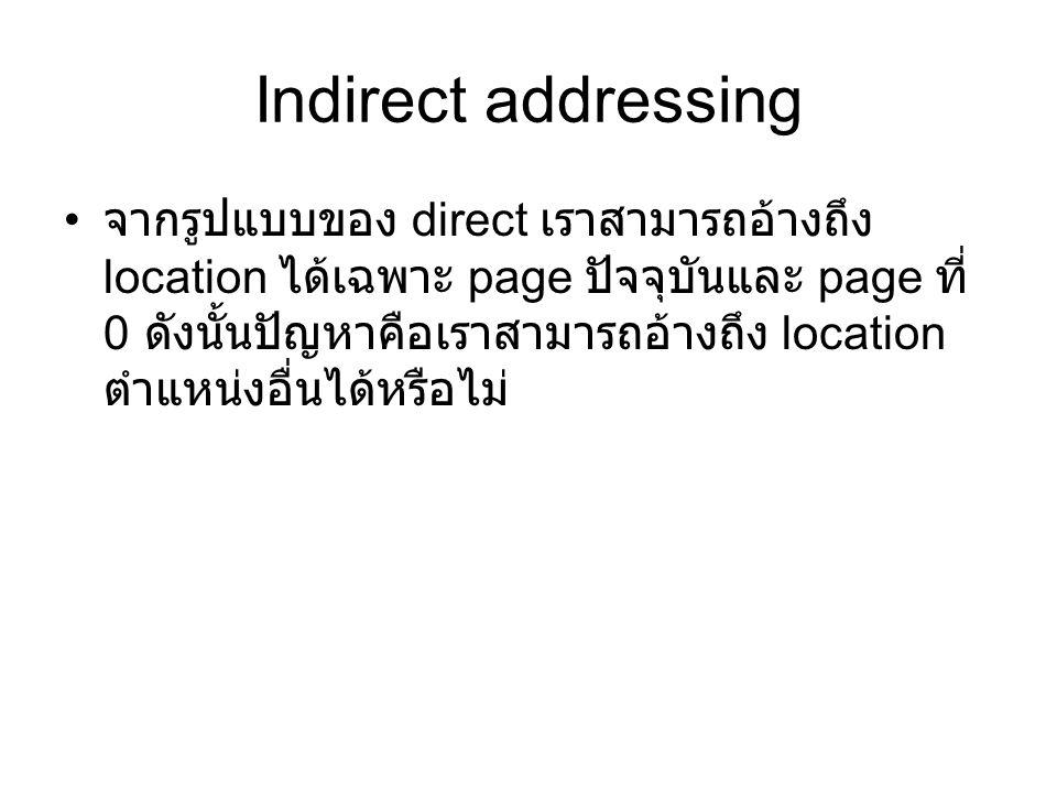Indirect addressing จากรูปแบบของ direct เราสามารถอ้างถึง location ได้เฉพาะ page ปัจจุบันและ page ที่ 0 ดังนั้นปัญหาคือเราสามารถอ้างถึง location ตำแหน่