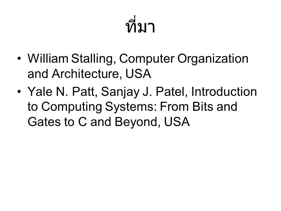 ที่มา William Stalling, Computer Organization and Architecture, USA Yale N. Patt, Sanjay J. Patel, Introduction to Computing Systems: From Bits and Ga