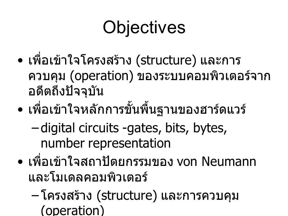 Objectives เพื่อเข้าใจโครงสร้าง (structure) และการ ควบคุม (operation) ของระบบคอมพิวเตอร์จาก อดีตถึงปัจจุบัน เพื่อเข้าใจหลักการขั้นพื้นฐานของฮาร์ดแวร์ –digital circuits -gates, bits, bytes, number representation เพื่อเข้าใจสถาปัตยกรรมของ von Neumann และโมเดลคอมพิวเตอร์ – โครงสร้าง (structure) และการควบคุม (operation) – ภาษาระดับต่ำ