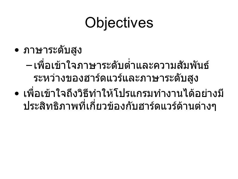 Objectives ภาษาระดับสูง – เพื่อเข้าใจภาษาระดับต่ำและความสัมพันธ์ ระหว่างของฮาร์ดแวร์และภาษาระดับสูง เพื่อเข้าใจถึงวิธีทำให้โปรแกรมทำงานได้อย่างมี ประสิทธิภาพที่เกี่ยวข้องกับฮาร์ดแวร์ด้านต่างๆ