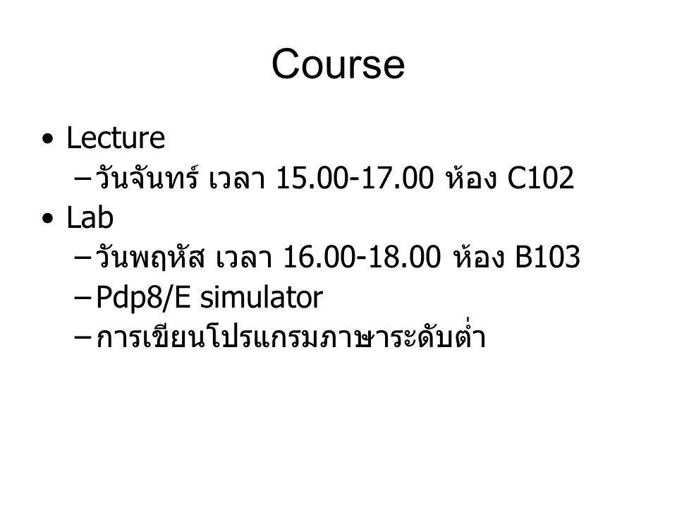 Course Lecture – วันจันทร์ เวลา 15.00-17.00 ห้อง C102 Lab – วันพฤหัส เวลา 16.00-18.00 ห้อง B103 –Pdp8/E simulator – การเขียนโปรแกรมภาษาระดับต่ำ