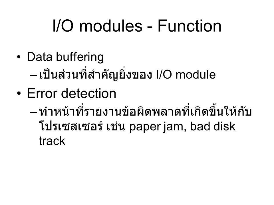 I/O modules - Function Data buffering – เป็นส่วนที่สำคัญยิ่งของ I/O module Error detection – ทำหน้าที่รายงานข้อผิดพลาดที่เกิดขึ้นให้กับ โปรเซสเซอร์ เช่น paper jam, bad disk track