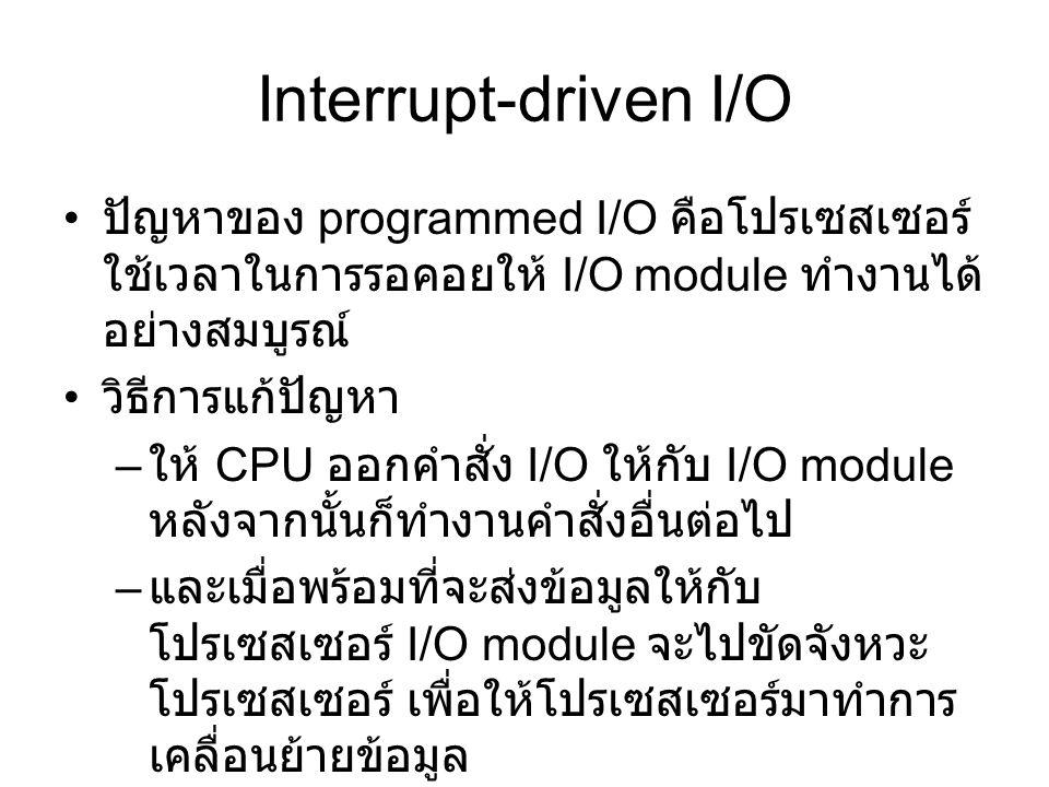 Interrupt-driven I/O ปัญหาของ programmed I/O คือโปรเซสเซอร์ ใช้เวลาในการรอคอยให้ I/O module ทำงานได้ อย่างสมบูรณ์ วิธีการแก้ปัญหา – ให้ CPU ออกคำสั่ง I/O ให้กับ I/O module หลังจากนั้นก็ทำงานคำสั่งอื่นต่อไป – และเมื่อพร้อมที่จะส่งข้อมูลให้กับ โปรเซสเซอร์ I/O module จะไปขัดจังหวะ โปรเซสเซอร์ เพื่อให้โปรเซสเซอร์มาทำการ เคลื่อนย้ายข้อมูล