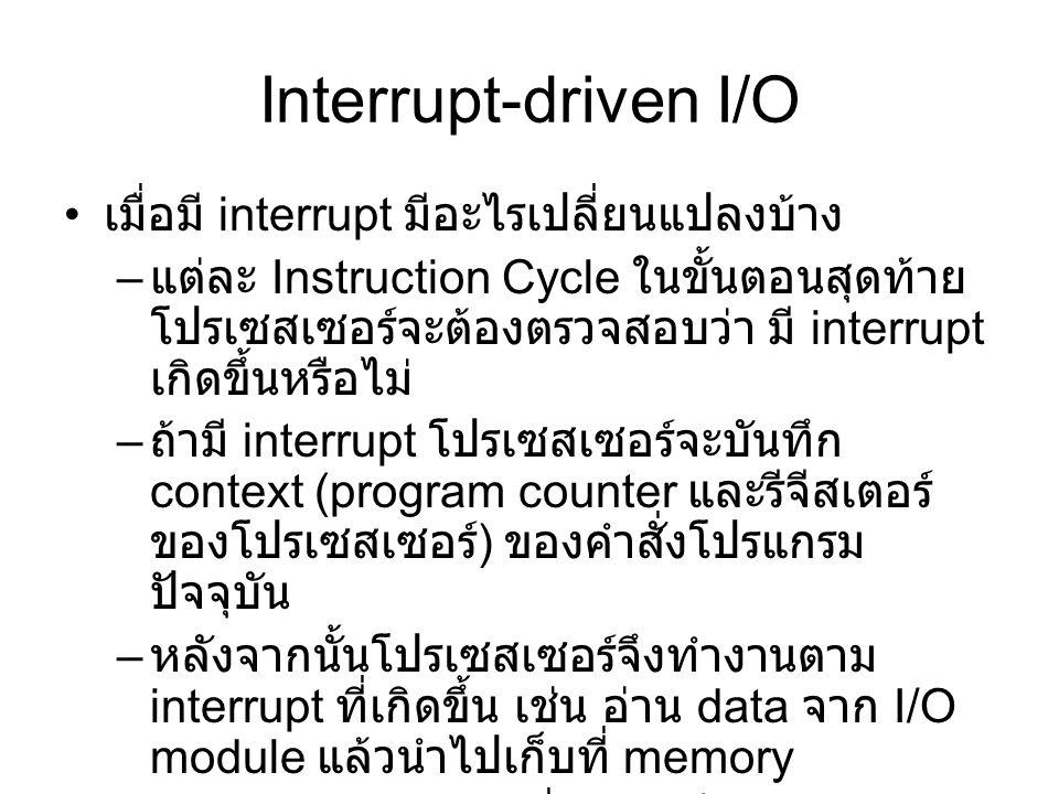 Interrupt-driven I/O เมื่อมี interrupt มีอะไรเปลี่ยนแปลงบ้าง – แต่ละ Instruction Cycle ในขั้นตอนสุดท้าย โปรเซสเซอร์จะต้องตรวจสอบว่า มี interrupt เกิดขึ้นหรือไม่ – ถ้ามี interrupt โปรเซสเซอร์จะบันทึก context (program counter และรีจีสเตอร์ ของโปรเซสเซอร์ ) ของคำสั่งโปรแกรม ปัจจุบัน – หลังจากนั้นโปรเซสเซอร์จึงทำงานตาม interrupt ที่เกิดขึ้น เช่น อ่าน data จาก I/O module แล้วนำไปเก็บที่ memory – สุดท้ายนำ context ที่ได้จัดเก็บไว้กลับคืน เพื่อปฏิบัติงานของโปรแกรมก่อนการเกิด interrupt ต่อไป