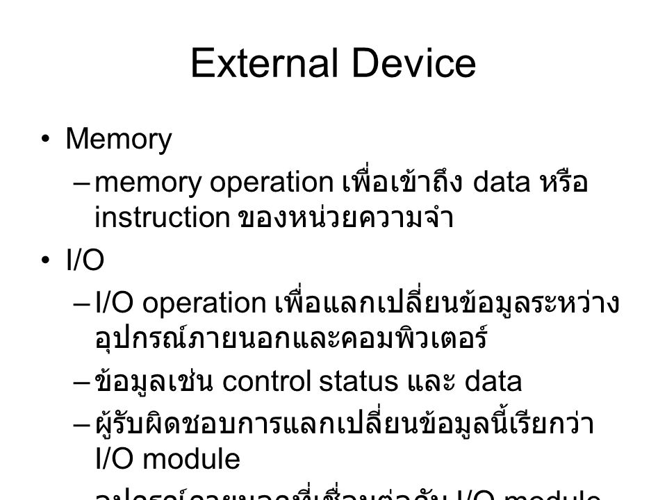 External Device Memory –memory operation เพื่อเข้าถึง data หรือ instruction ของหน่วยความจำ I/O –I/O operation เพื่อแลกเปลี่ยนข้อมูลระหว่าง อุปกรณ์ภายนอกและคอมพิวเตอร์ – ข้อมูลเช่น control status และ data – ผู้รับผิดชอบการแลกเปลี่ยนข้อมูลนี้เรียกว่า I/O module – อุปกรณ์ภายนอกที่เชื่อมต่อกับ I/O module เรียกว่า peripheral device