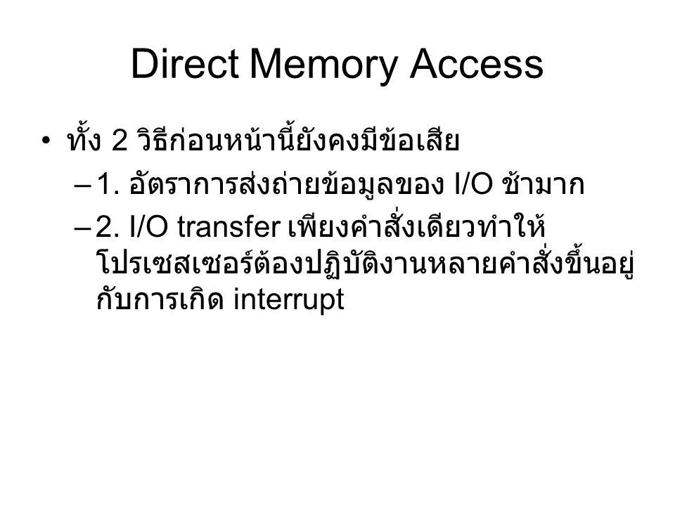 Direct Memory Access ทั้ง 2 วิธีก่อนหน้านี้ยังคงมีข้อเสีย –1. อัตราการส่งถ่ายข้อมูลของ I/O ช้ามาก –2. I/O transfer เพียงคำสั่งเดียวทำให้ โปรเซสเซอร์ต้