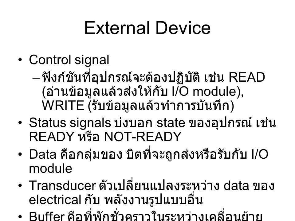 Control signal – ฟังก์ชันที่อุปกรณ์จะต้องปฏิบัติ เช่น READ ( อ่านข้อมูลแล้วส่งให้กับ I/O module), WRITE ( รับข้อมูลแล้วทำการบันทึก ) Status signals บ่งบอก state ของอุปกรณ์ เช่น READY หรือ NOT-READY Data คือกลุ่มของ บิตที่จะถูกส่งหรือรับกับ I/O module Transducer ตัวเปลี่ยนแปลงระหว่าง data ของ electrical กับ พลังงานรูปแบบอื่น Buffer คือที่พักชั่วคราวในระหว่างเคลื่อนย้าย ข้อมูลระหว่าง I/O module และอุปกรณ์ ภายนอก เช่น มีขนาดของ buffer เท่ากับ 8 หรือ 16 บิต