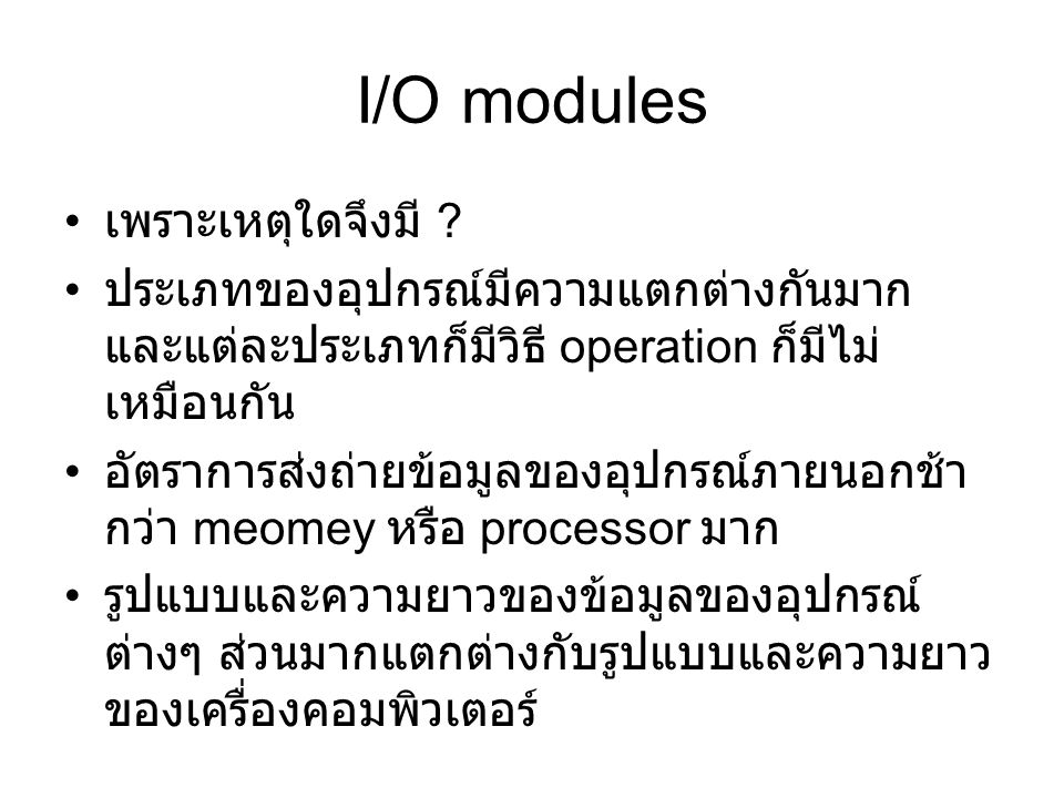 I/O modules เพราะเหตุใดจึงมี ? ประเภทของอุปกรณ์มีความแตกต่างกันมาก และแต่ละประเภทก็มีวิธี operation ก็มีไม่ เหมือนกัน อัตราการส่งถ่ายข้อมูลของอุปกรณ์ภ