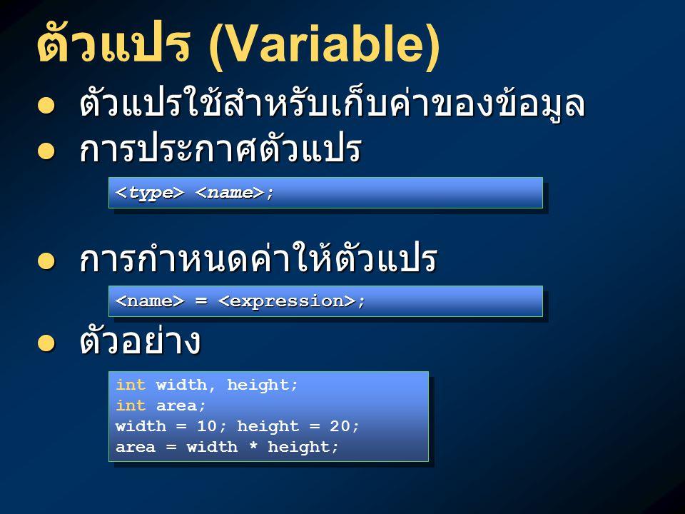 ตัวแปร (Variable) ตัวแปรใช้สำหรับเก็บค่าของข้อมูล ตัวแปรใช้สำหรับเก็บค่าของข้อมูล การประกาศตัวแปร การประกาศตัวแปร การกำหนดค่าให้ตัวแปร การกำหนดค่าให้ตัวแปร ตัวอย่าง ตัวอย่าง ; ; = ; = ; int width, height; int area; width = 10; height = 20; area = width * height; int width, height; int area; width = 10; height = 20; area = width * height;