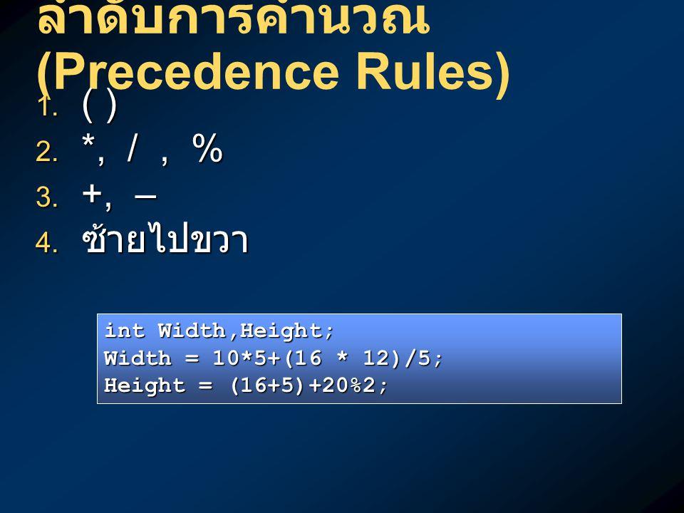 ลำดับการคำนวณ (Precedence Rules)  ( )  *, /, %  +, –  ซ้ายไปขวา int Width,Height; Width = 10*5+(16 * 12)/5; Height = (16+5)+20%2;