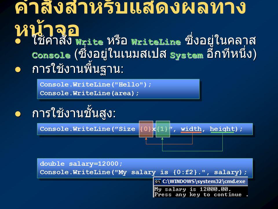 คำสั่งสำหรับแสดงผลทาง หน้าจอ ใช้คำสั่ง Write หรือ WriteLine ซึ่งอยู่ในคลาส Console ( ซึ่งอยู่ในเนมสเปส System อีกทีหนึ่ง ) ใช้คำสั่ง Write หรือ WriteLine ซึ่งอยู่ในคลาส Console ( ซึ่งอยู่ในเนมสเปส System อีกทีหนึ่ง ) การใช้งานพื้นฐาน : การใช้งานพื้นฐาน : การใช้งานชั้นสูง : การใช้งานชั้นสูง : Console.WriteLine( Size {0}x{1} , width, height); double salary=12000; Console.WriteLine( My salary is {0:f2}. , salary); double salary=12000; Console.WriteLine( My salary is {0:f2}. , salary); Console.WriteLine( Hello ); Console.WriteLine(area); Console.WriteLine( Hello ); Console.WriteLine(area);