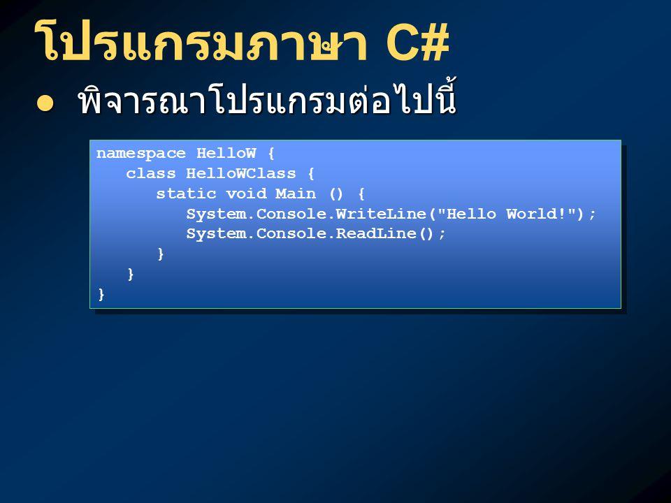 โปรแกรมภาษา C# พิจารณาโปรแกรมต่อไปนี้ พิจารณาโปรแกรมต่อไปนี้ namespace HelloW { class HelloWClass { static void Main () { System.Console.WriteLine( Hello World! ); System.Console.ReadLine(); } namespace HelloW { class HelloWClass { static void Main () { System.Console.WriteLine( Hello World! ); System.Console.ReadLine(); }