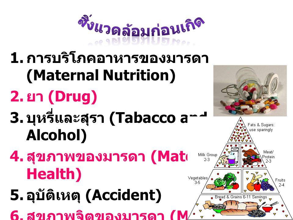 1. การบริโภคอาหารของมารดา (Maternal Nutrition) 2. ยา (Drug) 3. บุหรี่และสุรา (Tabacco and Alcohol) 4. สุขภาพของมารดา (Maternal Health) 5. อุบัติเหตุ (