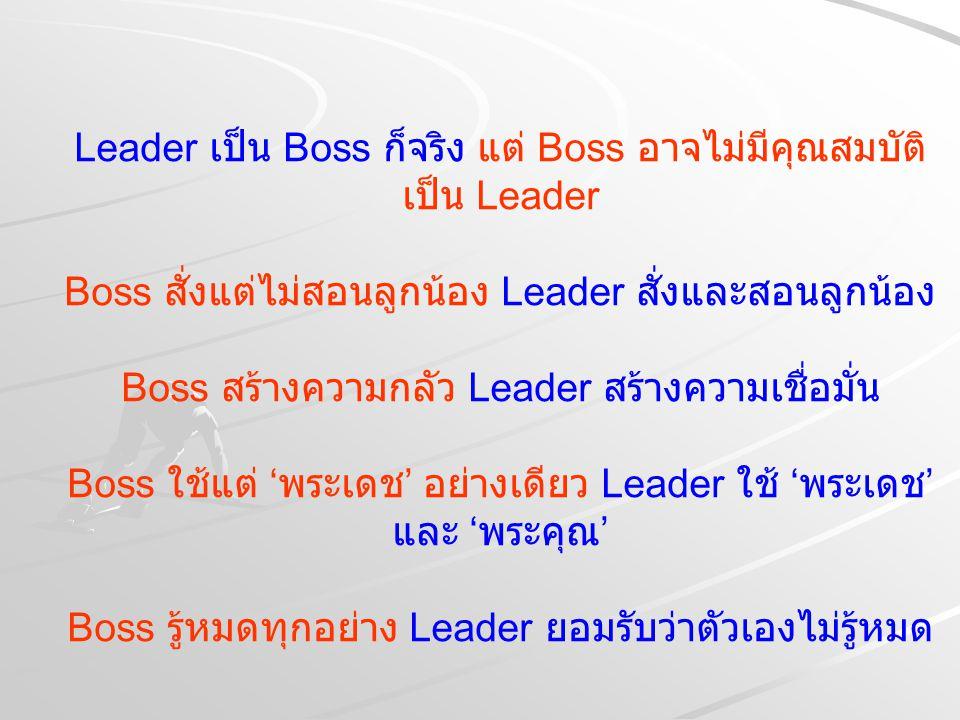Leader เป็น Boss ก็จริง แต่ Boss อาจไม่มีคุณสมบัติ เป็น Leader Boss สั่งแต่ไม่สอนลูกน้อง Leader สั่งและสอนลูกน้อง Boss สร้างความกลัว Leader สร้างความเ