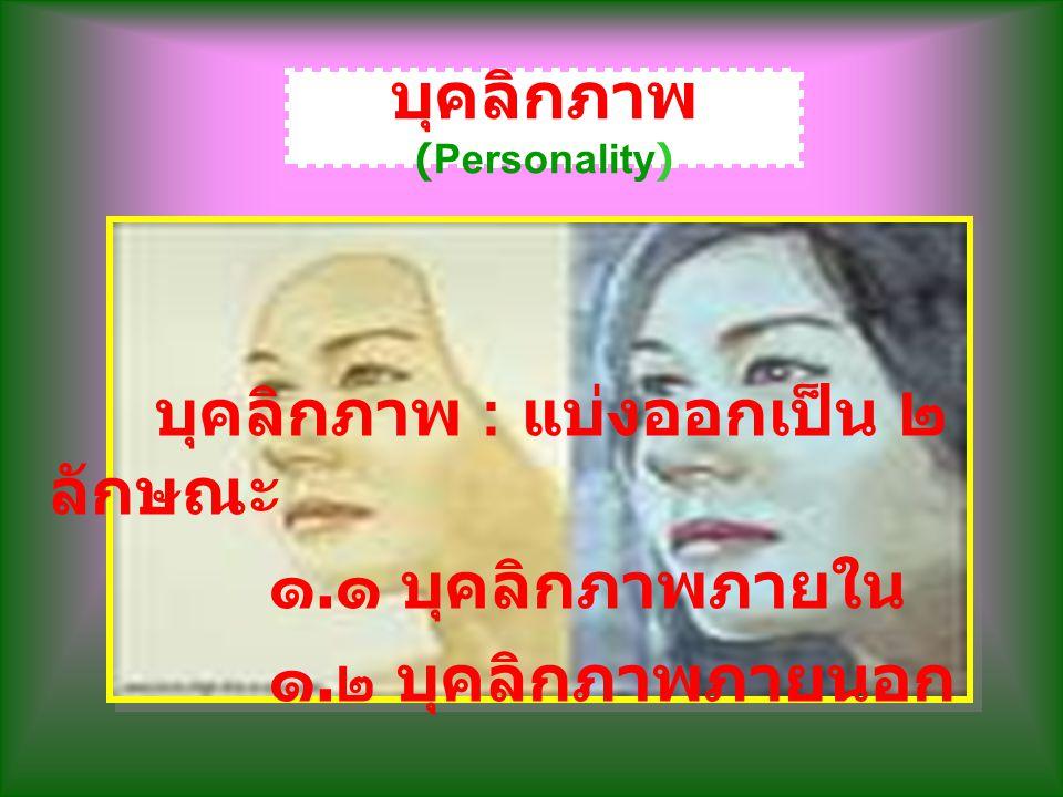 บุคลิกภาพ (Personality) บุคลิกภาพ : แบ่งออกเป็น ๒ ลักษณะ ๑. ๑ บุคลิกภาพภายใน ๑. ๒ บุคลิกภาพภายนอก