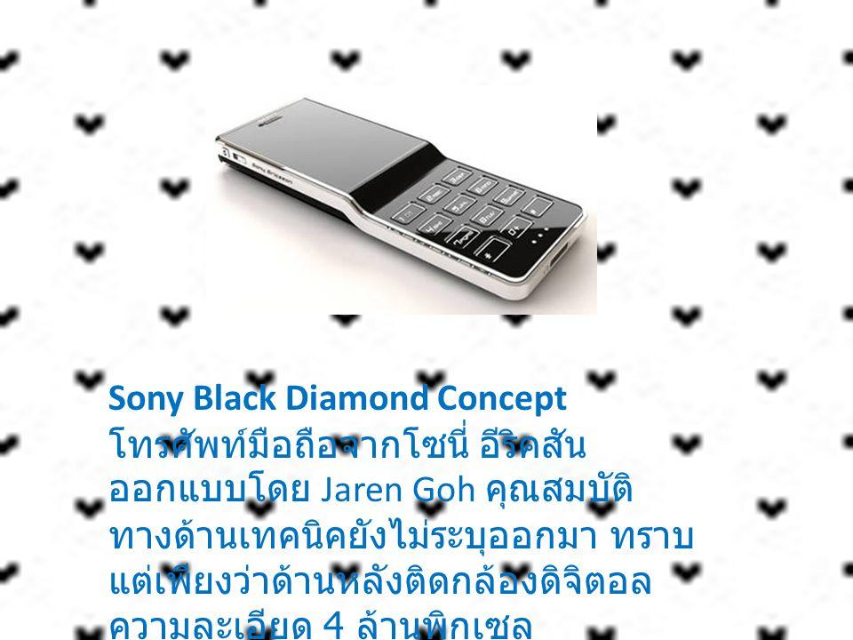 Sony Black Diamond Concept โทรศัพท์มือถือจากโซนี่ อีริคสัน ออกแบบโดย Jaren Goh คุณสมบัติ ทางด้านเทคนิคยังไม่ระบุออกมา ทราบ แต่เพียงว่าด้านหลังติดกล้อง