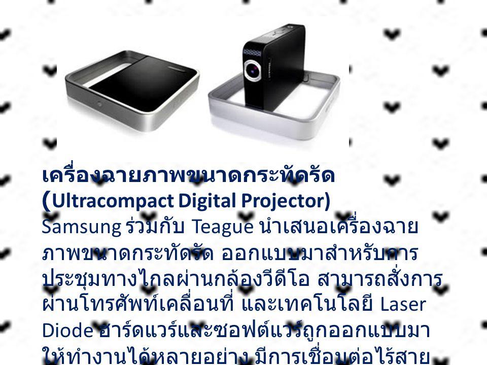 เครื่องฉายภาพขนาดกระทัดรัด (Ultracompact Digital Projector) Samsung ร่วมกับ Teague นำเสนอเครื่องฉาย ภาพขนาดกระทัดรัด ออกแบบมาสำหรับการ ประชุมทางไกลผ่า