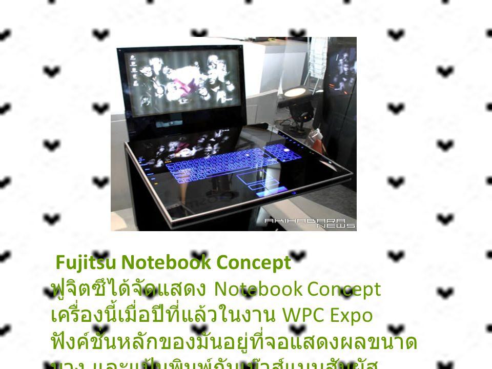 Fujitsu Notebook Concept ฟูจิตซึได้จัดแสดง Notebook Concept เครื่องนี้เมื่อปีที่แล้วในงาน WPC Expo ฟังค์ชั่นหลักของมันอยู่ที่จอแสดงผลขนาด บาง และแป้นพ