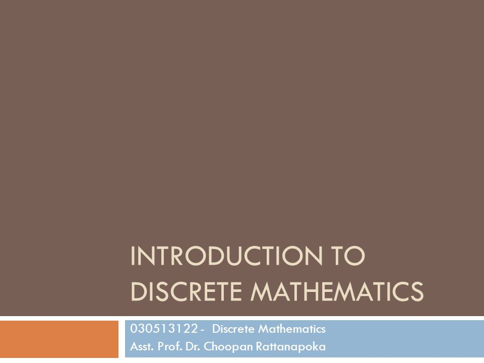 INTRODUCTION TO DISCRETE MATHEMATICS 030513122 - Discrete Mathematics Asst. Prof. Dr. Choopan Rattanapoka