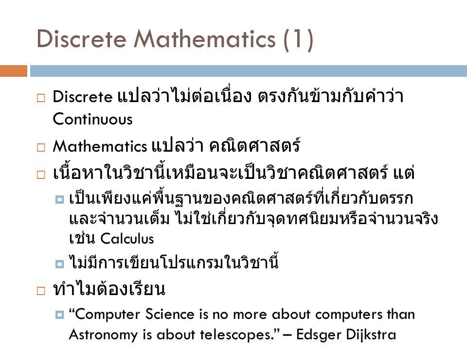 Discrete Mathematics (1)  Discrete แปลว่าไม่ต่อเนื่อง ตรงกันข้ามกับคำว่า Continuous  Mathematics แปลว่า คณิตศาสตร์  เนื้อหาในวิชานี้เหมือนจะเป็นวิชาคณิตศาสตร์ แต่  เป็นเพียงแค่พื้นฐานของคณิตศาสตร์ที่เกี่ยวกับตรรก และจำนวนเต็ม ไม่ใช่เกี่ยวกับจุดทศนิยมหรือจำนวนจริง เช่น Calculus  ไม่มีการเขียนโปรแกรมในวิชานี้  ทำไมต้องเรียน  Computer Science is no more about computers than Astronomy is about telescopes. – Edsger Dijkstra