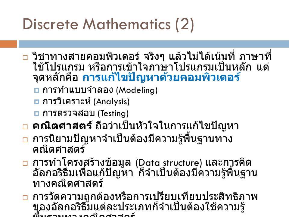 Discrete Mathematics (2)  วิชาทางสายคอมพิวเตอร์ จริงๆ แล้วไม่ได้เน้นที่ ภาษาที่ ใช้โปรแกรม หรือการเข้าใจภาษาโปรแกรมเป็นหลัก แต่ จุดหลักคือ การแก้ไขปัญหาด้วยคอมพิวเตอร์  การทำแบบจำลอง (Modeling)  การวิเคราะห์ (Analysis)  การตรวจสอบ (Testing)  คณิตศาสตร์ ถือว่าเป็นหัวใจในการแก้ไขปัญหา  การนิยามปัญหาจำเป็นต้องมีความรู้พื้นฐานทาง คณิตศาสตร์  การทำโครงสร้างข้อมูล (Data structure) และการคิด อัลกอริธึมเพื่อแก้ปัญหา ก็จำเป็นต้องมีความรู้พื้นฐาน ทางคณิตศาสตร์  การวัดความถูกต้องหรือการเปรียบเทียบประสิทธิภาพ ของอัลกอริธึมแต่ละประเภทก็จำเป็นต้องใช้ความรู้ พื้นฐานทางคณิตศาสตร์