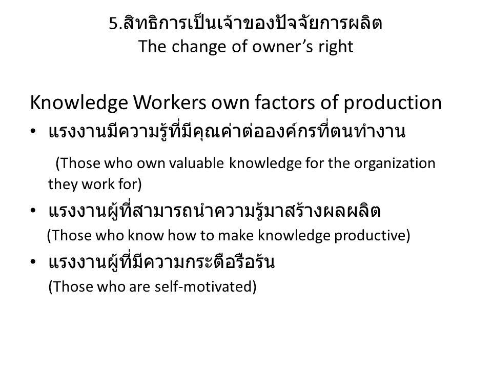 5. สิทธิการเป็นเจ้าของปัจจัยการผลิต The change of owner's right Knowledge Workers own factors of production แรงงานมีความรู้ที่มีคุณค่าต่อองค์กรที่ตนทำ
