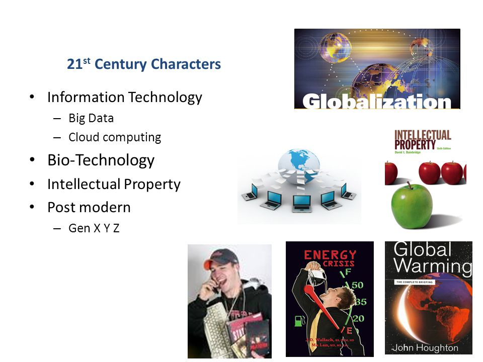 21 st Century Characters Information Technology – Big Data – Cloud computing Bio-Technology Intellectual Property Post modern – Gen X Y Z