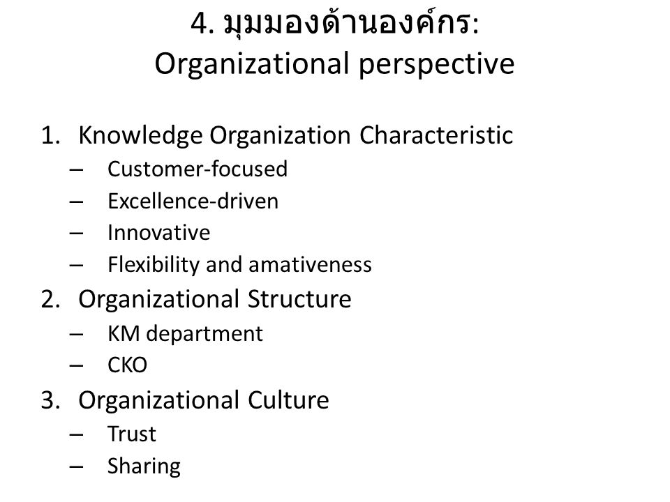 4. มุมมองด้านองค์กร : Organizational perspective 1.Knowledge Organization Characteristic – Customer-focused – Excellence-driven – Innovative – Flexibi