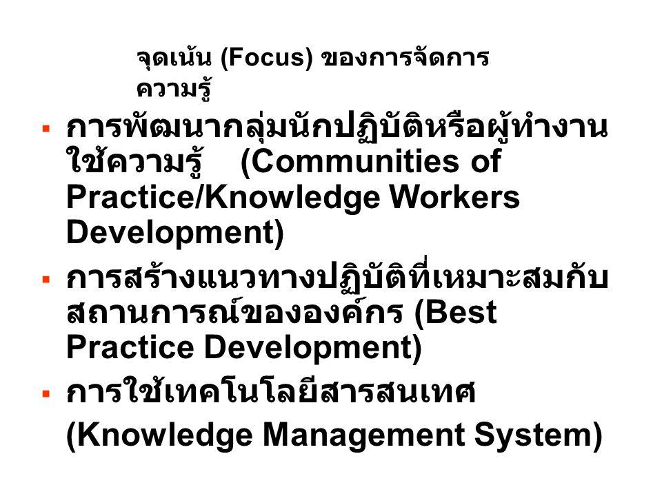 จุดเน้น (Focus) ของการจัดการ ความรู้  การพัฒนากลุ่มนักปฏิบัติหรือผู้ทำงาน ใช้ความรู้ (Communities of Practice/Knowledge Workers Development)  การสร้