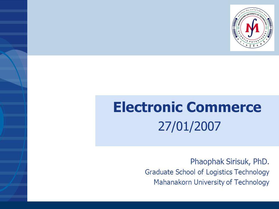 Electronic Commerce 27/01/2007 Phaophak Sirisuk, PhD. Graduate School of Logistics Technology Mahanakorn University of Technology