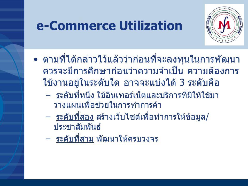 e-Commerce Utilization ตามที่ได้กล่าวไว้แล้วว่าก่อนที่จะลงทุนในการพัฒนา ควรจะมีการศึกษาก่อนว่าความจำเป็น ความต้องการ ใช้งานอยู่ในระดับใด อาจจะแบ่งได้