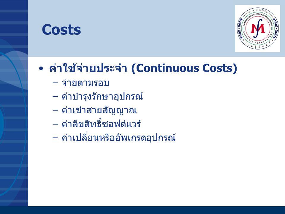 ค่าใช้จ่ายประจำ (Continuous Costs) –จ่ายตามรอบ –ค่าบำรุงรักษาอุปกรณ์ –ค่าเช่าสายสัญญาณ –ค่าลิขสิทธิ์ซอฟต์แวร์ –ค่าเปลี่ยนหรืออัพเกรดอุปกรณ์ Costs