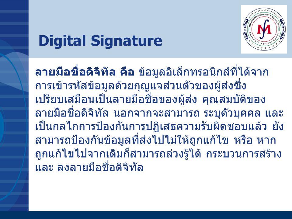 Digital Signature ลายมือชื่อดิจิทัล คือ ข้อมูลอิเล็กทรอนิกส์ที่ได้จาก การเข้ารหัสข้อมูลด้วยกุญแจส่วนตัวของผู้ส่งซึ่ง เปรียบเสมือนเป็นลายมือชื่อของผู้ส