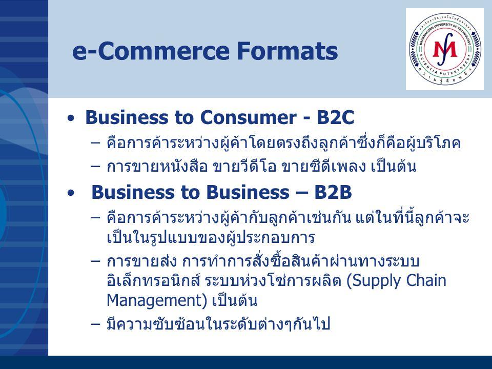 e-Commerce Formats Business to Government – B2G –คือ การประกอบธุรกิจระหว่างภาคเอกชนกับภาครัฐ –ที่ใช้กันมากก็คือ e-Government Procurement –รัฐบาลจะทำการซื้อ/จัดจ้างผ่านระบบอิเล็กทรอนิกส์เป็นส่วนใหญ่เพื่อ ประหยัดค่าใช้จ่าย การประกาศจัดจ้างของภาครัฐในเว็บไซต์ www.mahadthai.com การใช้งานระบบอีดีไอในพีธีการศุลกากรของกรมศุลฯ www.customs.go.th Government to Consumer -G2C –ไม่ใช่การค้า แต่จะเป็นเรื่องการบริการของภาครัฐผ่านสื่อ อิเล็กทรอนิกส์ –การคำนวณและเสียภาษีผ่านอินเทอร์เน็ต –การให้บริการข้อมูลประชาชนผ่านอินเทอร์เน็ต ข้อมูลการติดต่อการทำทะเบียนต่างๆของกระทรวงมหาดไทย ดาวน์โหลดแบบฟอร์ม