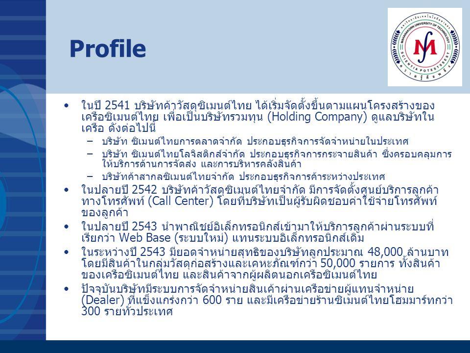 Profile ในปี 2541 บริษัทค้าวัสดุซิเมนต์ไทย ได้เริ่มจัดตั้งขึ้นตามแผนโครงสร้างของ เครือซิเมนต์ไทย เพื่อเป็นบริษัทรวมทุน (Holding Company) ดูแลบริษัทใน