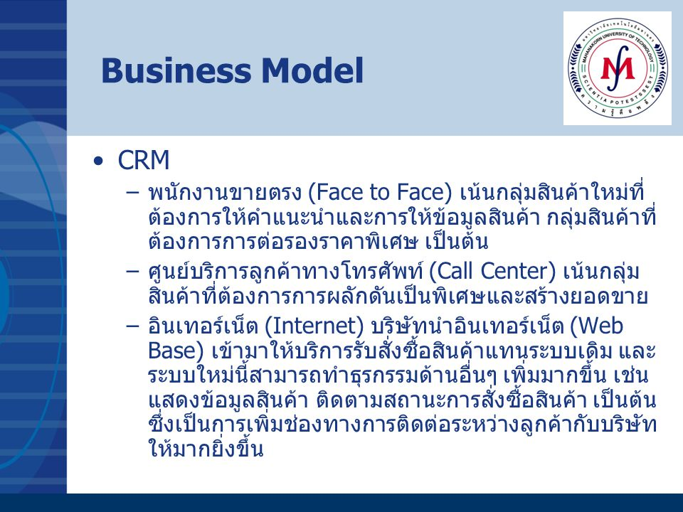 Business Model CRM –พนักงานขายตรง (Face to Face) เน้นกลุ่มสินค้าใหม่ที่ ต้องการให้คำแนะนำและการให้ข้อมูลสินค้า กลุ่มสินค้าที่ ต้องการการต่อรองราคาพิเศ