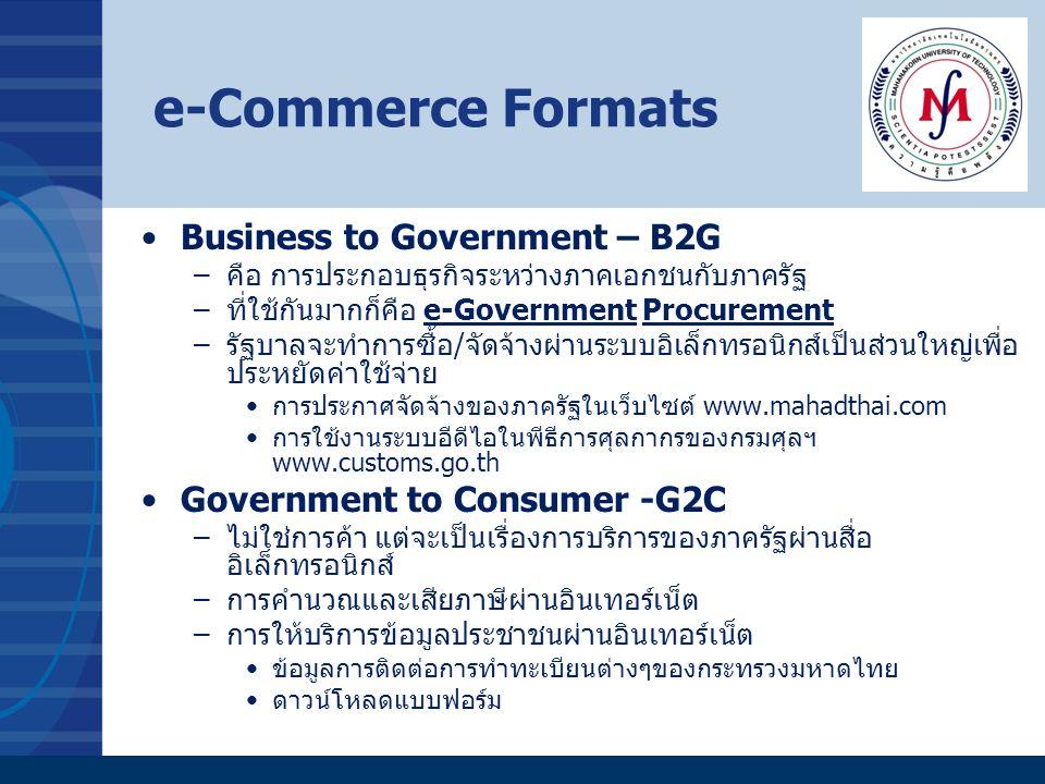 e-Commerce Formats Business to Government – B2G –คือ การประกอบธุรกิจระหว่างภาคเอกชนกับภาครัฐ –ที่ใช้กันมากก็คือ e-Government Procurement –รัฐบาลจะทำกา
