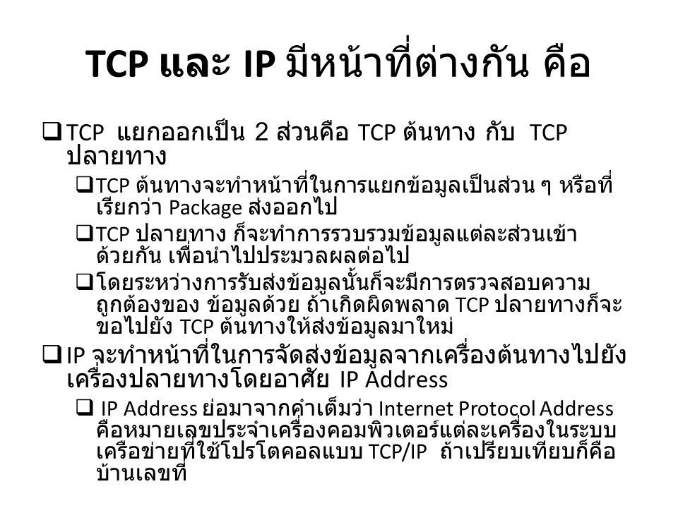 TCP และ IP มีหน้าที่ต่างกัน คือ  TCP แยกออกเป็น 2 ส่วนคือ TCP ต้นทาง กับ TCP ปลายทาง  TCP ต้นทางจะทำหน้าที่ในการแยกข้อมูลเป็นส่วน ๆ หรือที่ เรียกว่า
