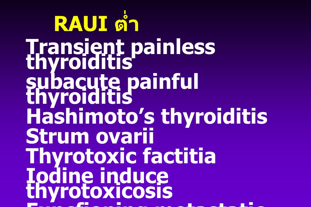 RAUI ต่ำ Transient painless thyroiditis subacute painful thyroiditis Hashimoto's thyroiditis Strum ovarii Thyrotoxic factitia Iodine induce thyrotoxicosis Funcfioning metastatic follicular carcinoma
