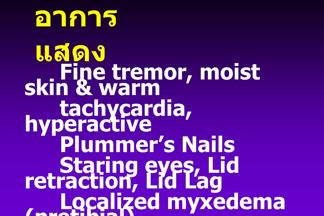 อาการ แสดง Fine tremor, moist skin & warm tachycardia, hyperactive Plummer's Nails Staring eyes, Lid retraction, Lid Lag Localized myxedema (pretibial)