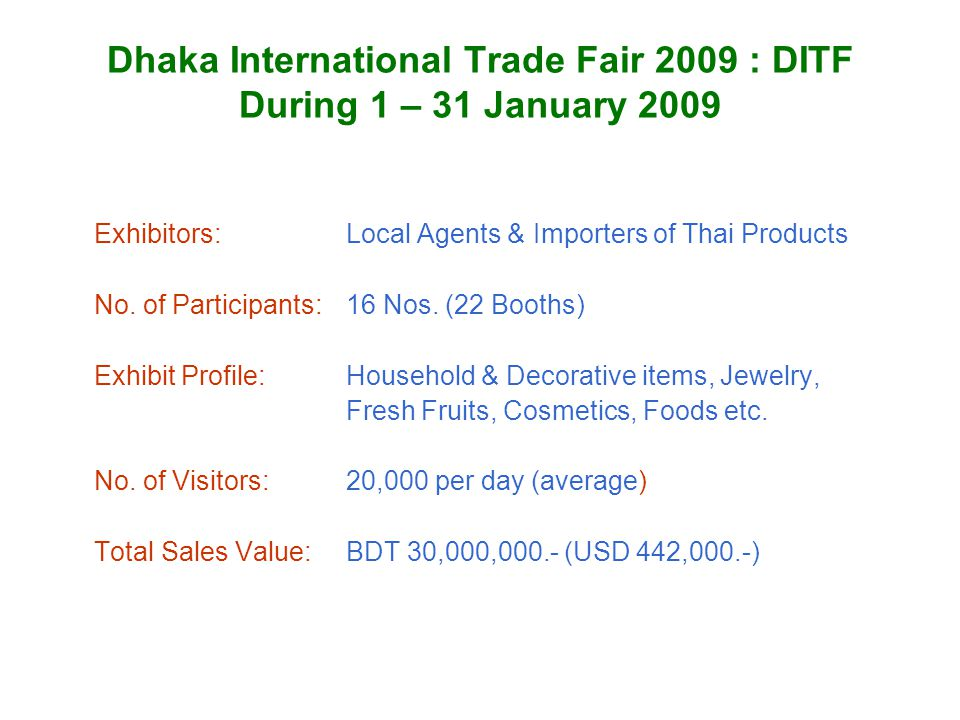 Dhaka International Trade Fair 2009 : DITF During 1 – 31 January 2009 Exhibitors:Local Agents & Importers of Thai Products No. of Participants: 16 Nos
