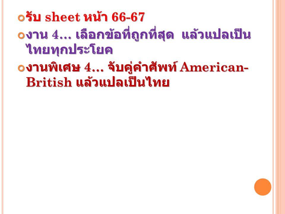 รับ sheet หน้า 66-67 งาน 4… เลือกข้อที่ถูกที่สุด แล้วแปลเป็น ไทยทุกประโยค งานพิเศษ 4… จับคู่คำศัพท์ American- British แล้วแปลเป็นไทย