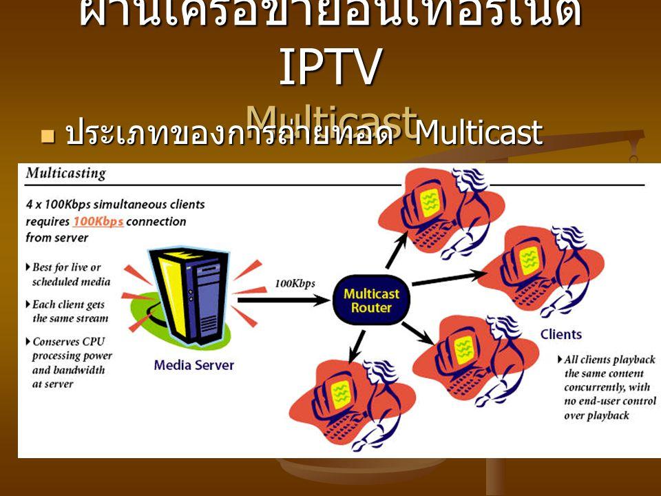 ผ่านเครือข่ายอินเทอร์เน็ต IPTV Multicast ประเภทของการถ่ายทอด Multicast ประเภทของการถ่ายทอด Multicast
