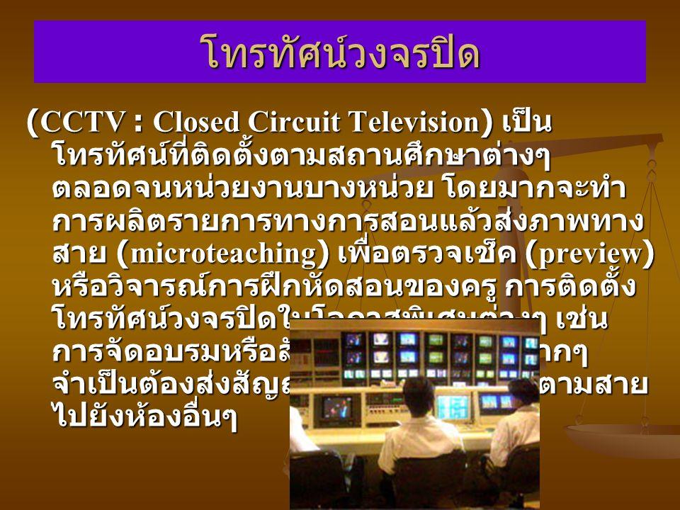 โทรทัศน์วงจรปิด (CCTV : Closed Circuit Television) เป็น โทรทัศน์ที่ติดตั้งตามสถานศึกษาต่างๆ ตลอดจนหน่วยงานบางหน่วย โดยมากจะทำ การผลิตรายการทางการสอนแล้วส่งภาพทาง สาย (microteaching) เพื่อตรวจเช็ค (preview) หรือวิจารณ์การฝึกหัดสอนของครู การติดตั้ง โทรทัศน์วงจรปิดในโอกาสพิเศษต่างๆ เช่น การจัดอบรมหรือสัมมนาซึ่งมีคนฟังมากๆ จำเป็นต้องส่งสัญญาณภาพและเสียงตามสาย ไปยังห้องอื่นๆ
